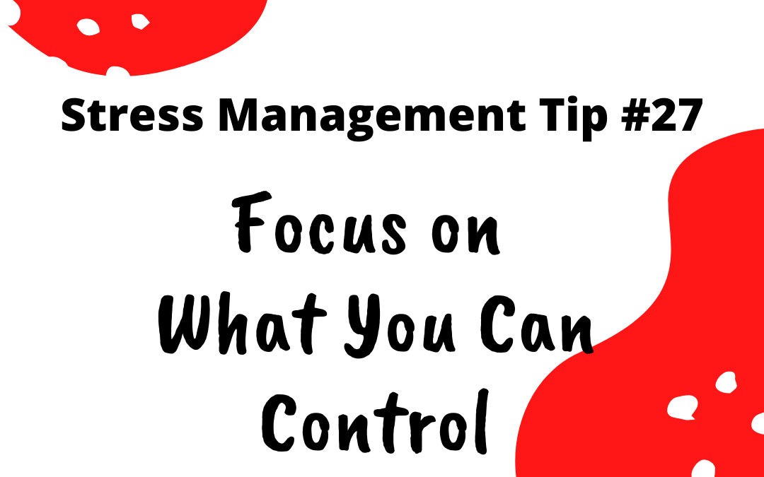 Stress Management Tip #27 – Focus on What You Can Control