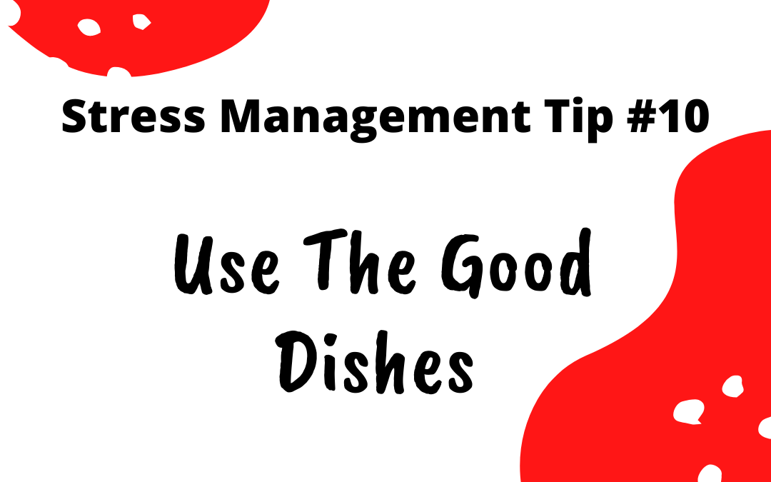 Stress Management Tip #10 – Use The Good Dishes