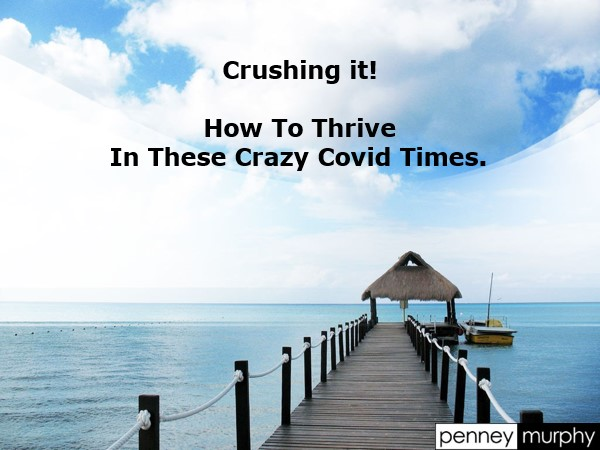 Crushing it.  How to Thrive in These Crazy Covid Times
